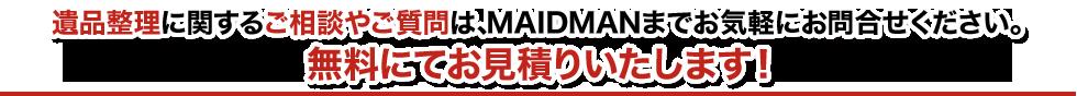 遺品整理に関するご相談やご質問は、MAIDMANまでお気軽にお問合せください。無料にてお見積りいたします!